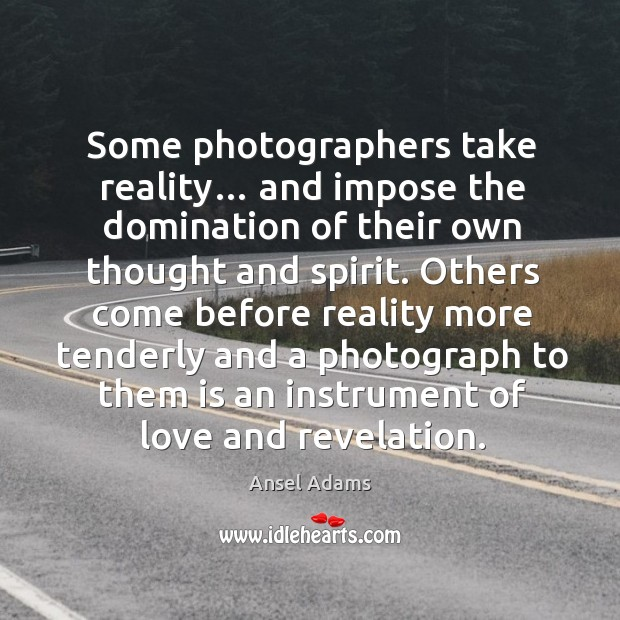 Some photographers take reality… and impose the domination of their own thought and spirit. Image