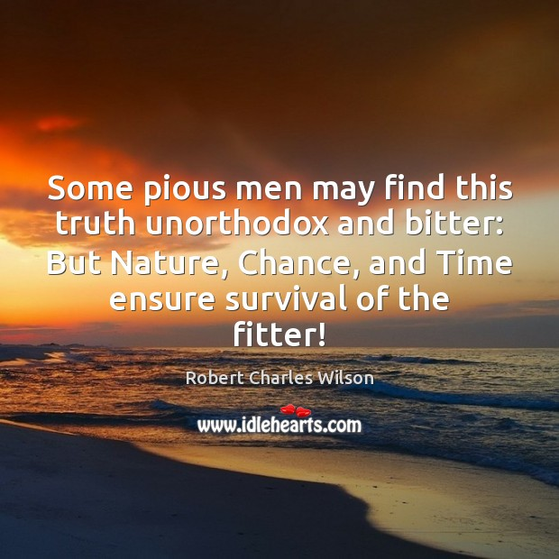 Some pious men may find this truth unorthodox and bitter: But Nature, Robert Charles Wilson Picture Quote