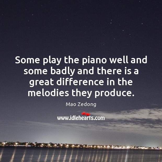 Some play the piano well and some badly and there is a Image