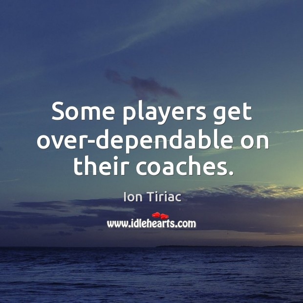 Some players get over-dependable on their coaches. Image