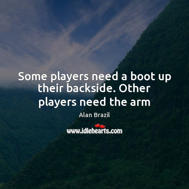 Image, Some players need a boot up their backside. Other players need the arm