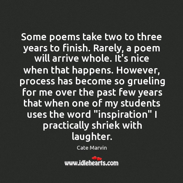 Some poems take two to three years to finish. Rarely, a poem Cate Marvin Picture Quote