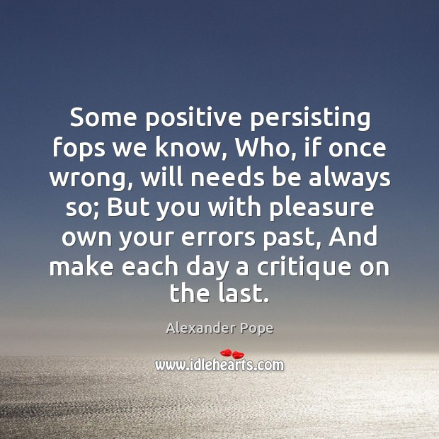 Some positive persisting fops we know, Who, if once wrong, will needs Alexander Pope Picture Quote