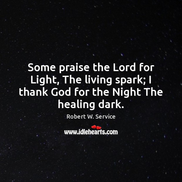 Some praise the Lord for Light, The living spark; I thank God Robert W. Service Picture Quote