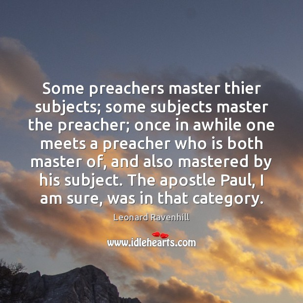 Some preachers master thier subjects; some subjects master the preacher; once in Leonard Ravenhill Picture Quote
