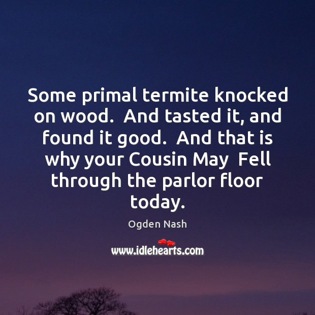 Some primal termite knocked on wood.  And tasted it, and found it Ogden Nash Picture Quote