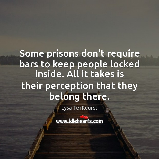 Some prisons don't require bars to keep people locked inside. All it Lysa TerKeurst Picture Quote