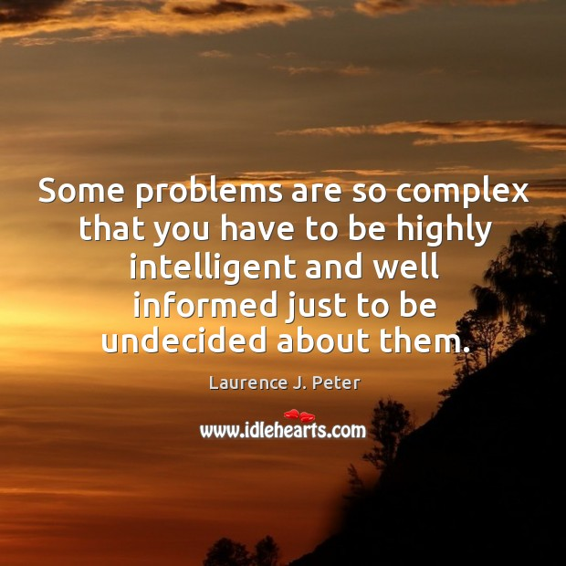 Some problems are so complex that you have to be highly intelligent and well informed just to be undecided about them. Image