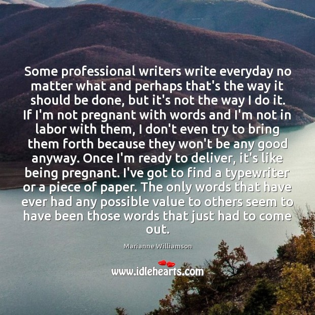 Some professional writers write everyday no matter what and perhaps that's the Marianne Williamson Picture Quote