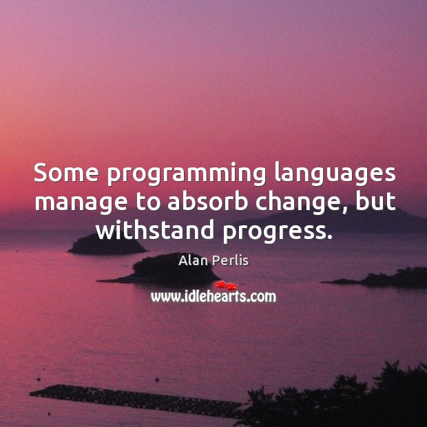 Some programming languages manage to absorb change, but withstand progress. Alan Perlis Picture Quote