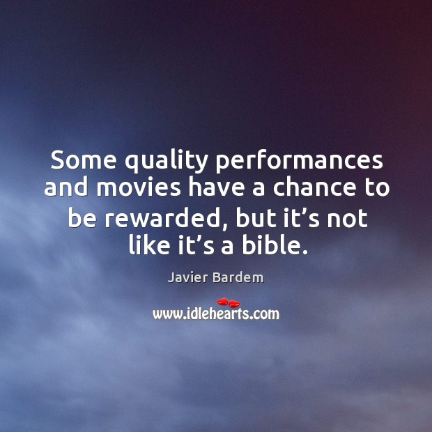 Some quality performances and movies have a chance to be rewarded, but it's not like it's a bible. Javier Bardem Picture Quote
