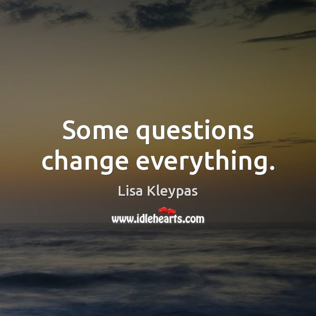 Some questions change everything. Lisa Kleypas Picture Quote