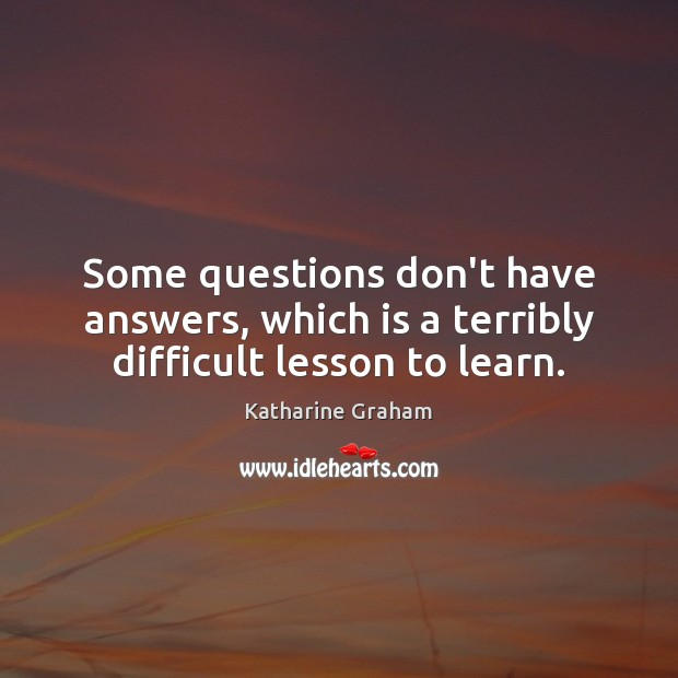 Some questions don't have answers, which is a terribly difficult lesson to learn. Katharine Graham Picture Quote