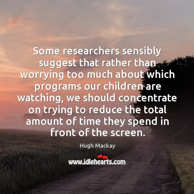 Some researchers sensibly suggest that rather than worrying too much about Hugh Mackay Picture Quote