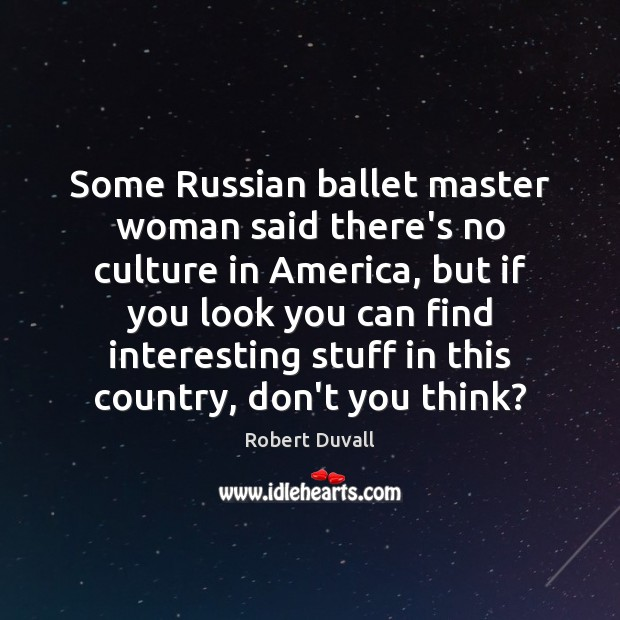 Some Russian ballet master woman said there's no culture in America, but Robert Duvall Picture Quote