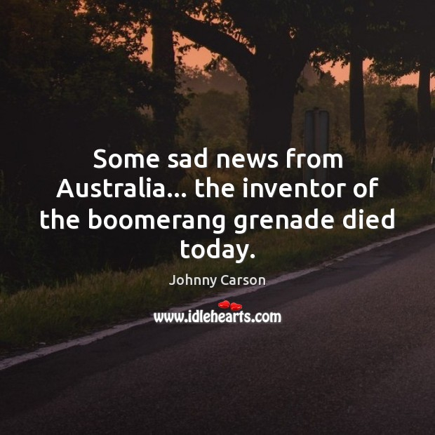 Some sad news from Australia… the inventor of the boomerang grenade died today. Johnny Carson Picture Quote