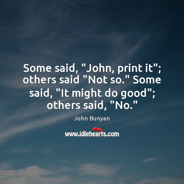 """Some said, """"John, print it""""; others said """"Not so."""" Some said, """"It John Bunyan Picture Quote"""