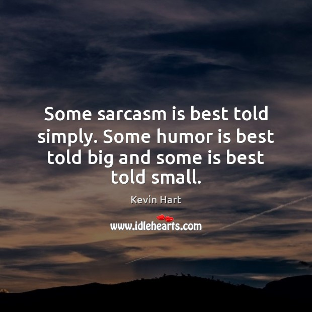 Some sarcasm is best told simply. Some humor is best told big and some is best told small. Image