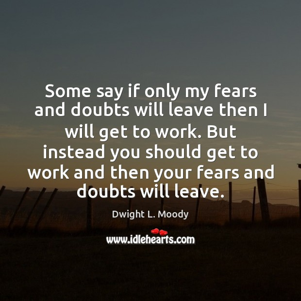 Some say if only my fears and doubts will leave then I Dwight L. Moody Picture Quote