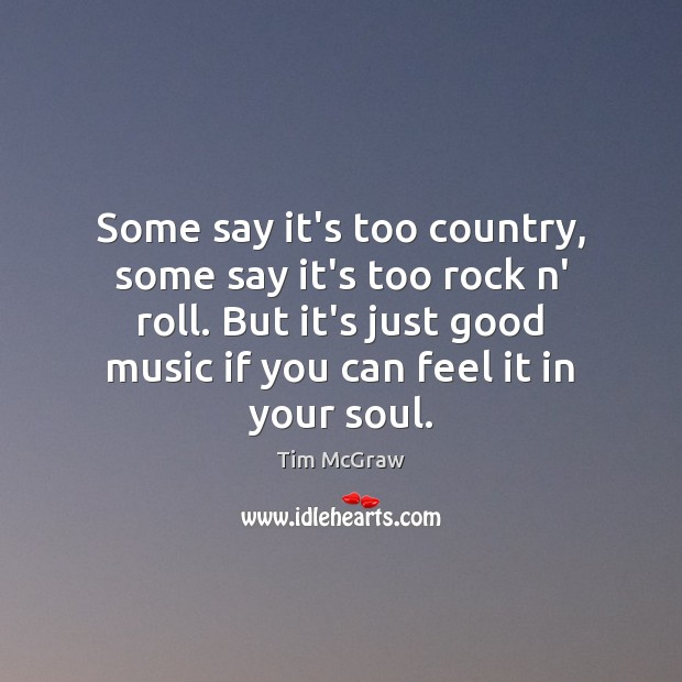 Some say it's too country, some say it's too rock n' roll. Tim McGraw Picture Quote