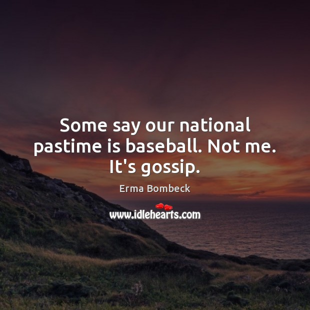 Some say our national pastime is baseball. Not me. It's gossip. Image