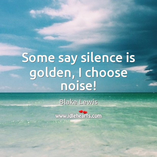 Image, Some say silence is golden, I choose noise!