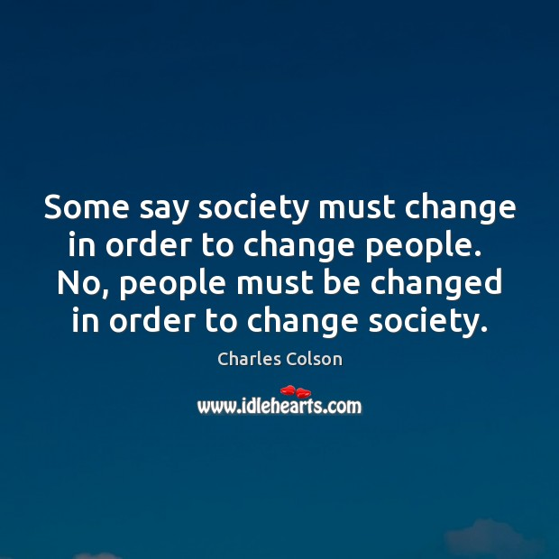 Some say society must change in order to change people.  No, people Image