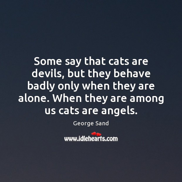 Some say that cats are devils, but they behave badly only when George Sand Picture Quote