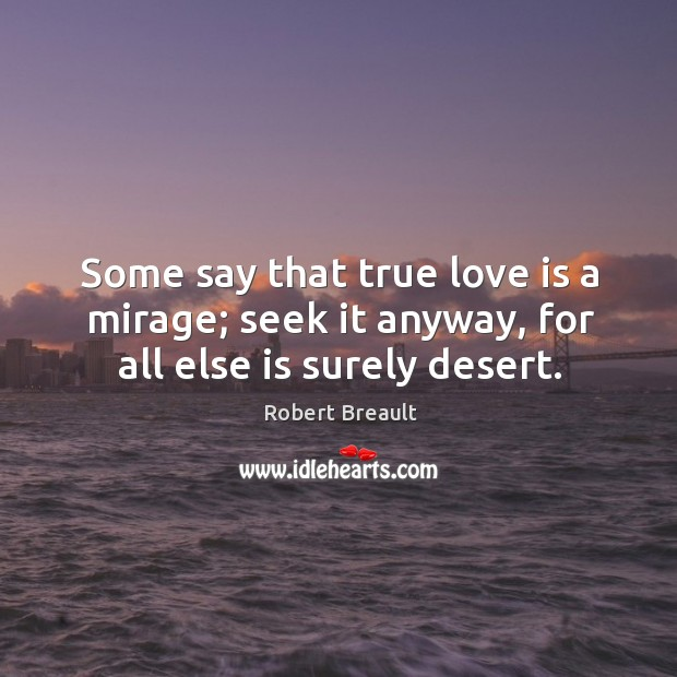 Some say that true love is a mirage; seek it anyway, for all else is surely desert. Image