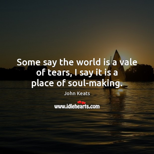 Some say the world is a vale of tears, I say it is a place of soul-making. John Keats Picture Quote