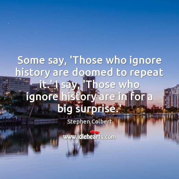Some say, 'Those who ignore history are doomed to repeat it.' Stephen Colbert Picture Quote