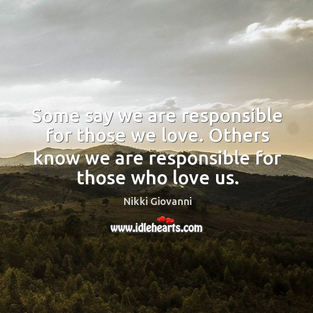 Image, Some say we are responsible for those we love. Others know we are responsible for those who love us.