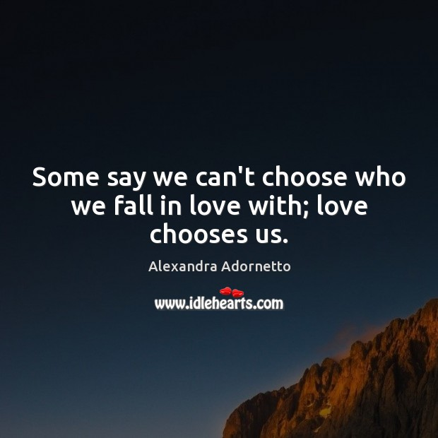 Some say we can't choose who we fall in love with; love chooses us. Image