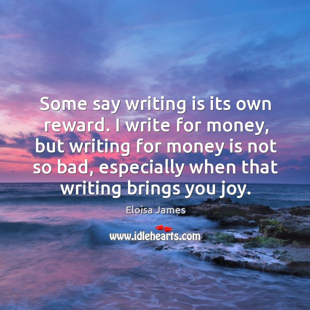Some say writing is its own reward. I write for money, but Image