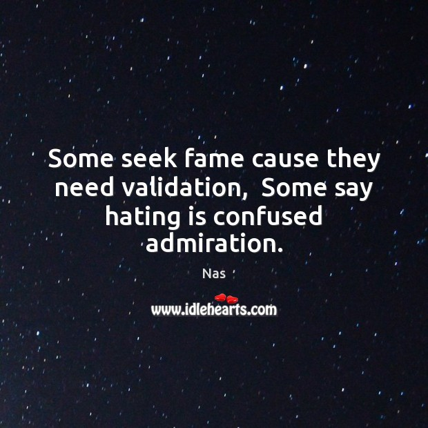 Some seek fame cause they need validation,  Some say hating is confused admiration. Nas Picture Quote