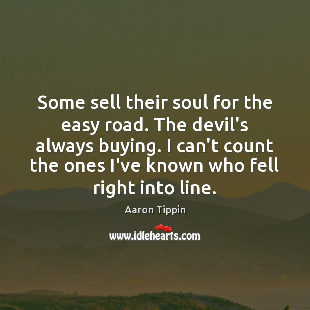 Some sell their soul for the easy road. The devil's always buying. Image