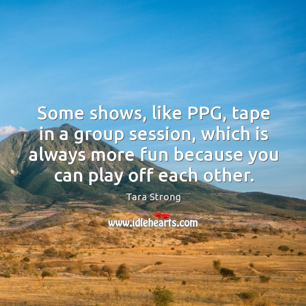 Some shows, like ppg, tape in a group session, which is always more fun because you can play off each other. Image