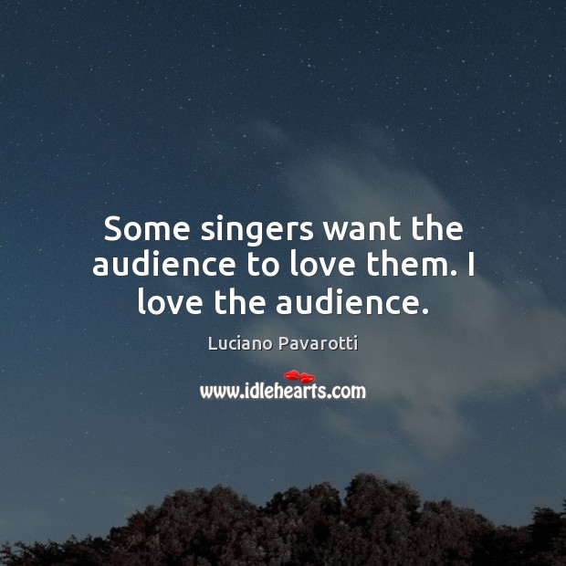 Some singers want the audience to love them. I love the audience. Luciano Pavarotti Picture Quote