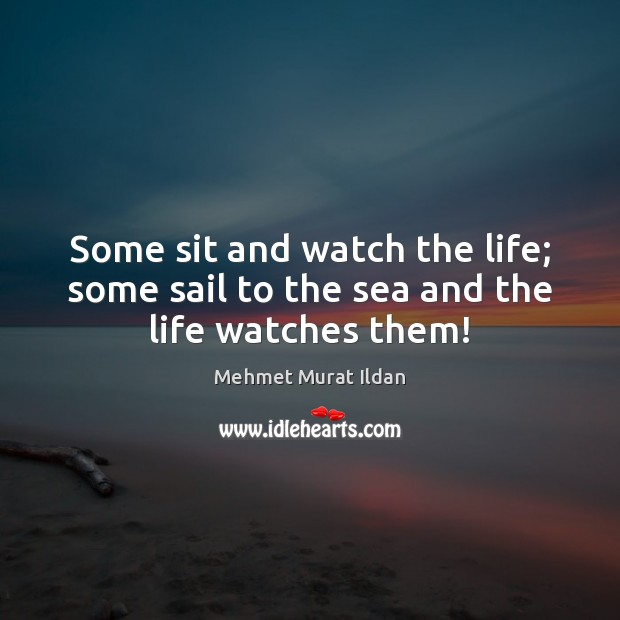 Image, Some sit and watch the life; some sail to the sea and the life watches them!