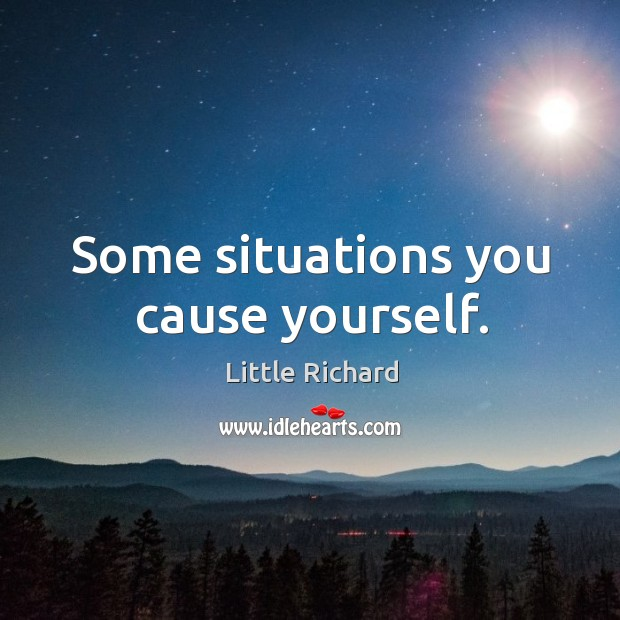 Some situations you cause yourself. Image