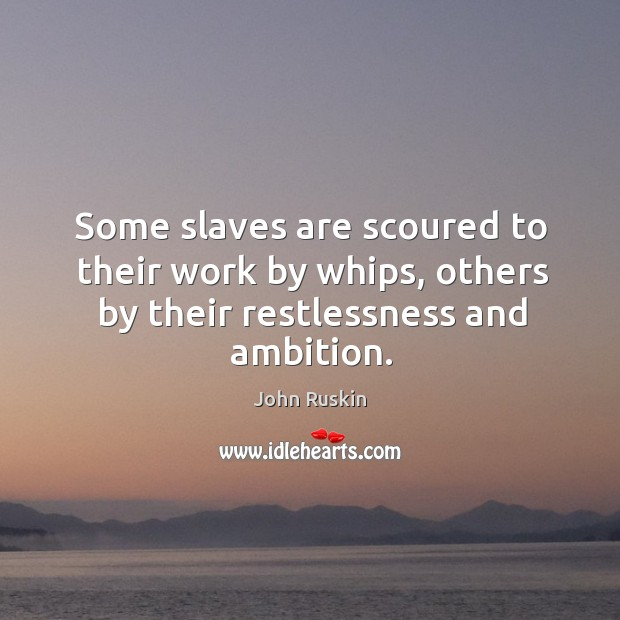 Image, Some slaves are scoured to their work by whips, others by their restlessness and ambition.