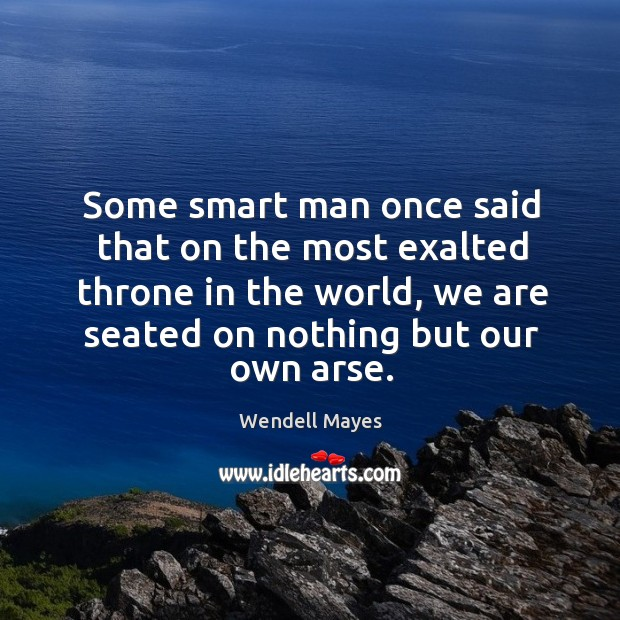 Some smart man once said that on the most exalted throne in the world, we are seated on nothing but our own arse. Image
