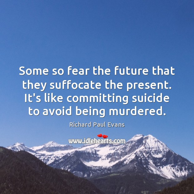 Some so fear the future that they suffocate the present. It's like Image
