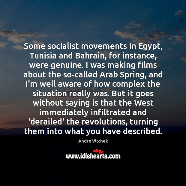 Some socialist movements in Egypt, Tunisia and Bahrain, for instance, were genuine. Andre Vltchek Picture Quote