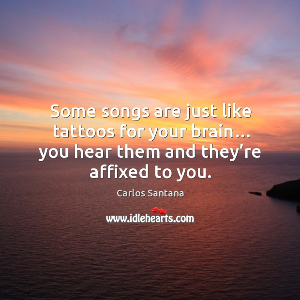 Some songs are just like tattoos for your brain… you hear them and they're affixed to you. Image