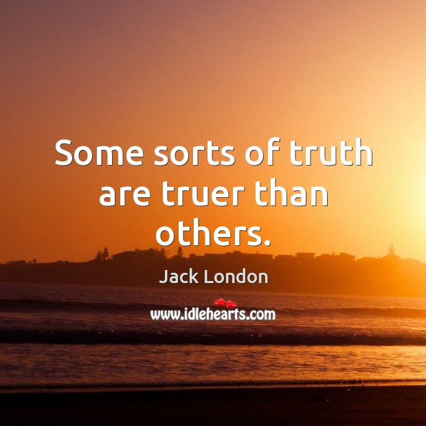 Some sorts of truth are truer than others. Jack London Picture Quote
