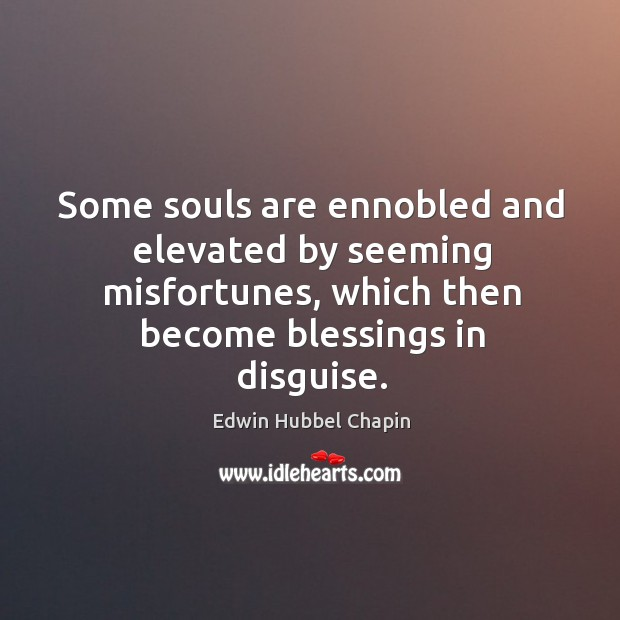 Some souls are ennobled and elevated by seeming misfortunes, which then become Image