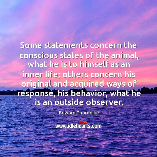 Some statements concern the conscious states of the animal, what he is to himself as an inner life Edward Thorndike Picture Quote
