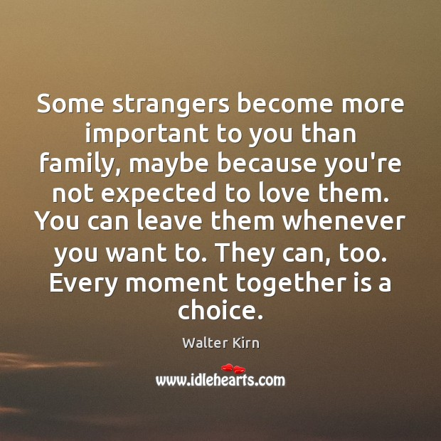 Some strangers become more important to you than family, maybe because you're Image