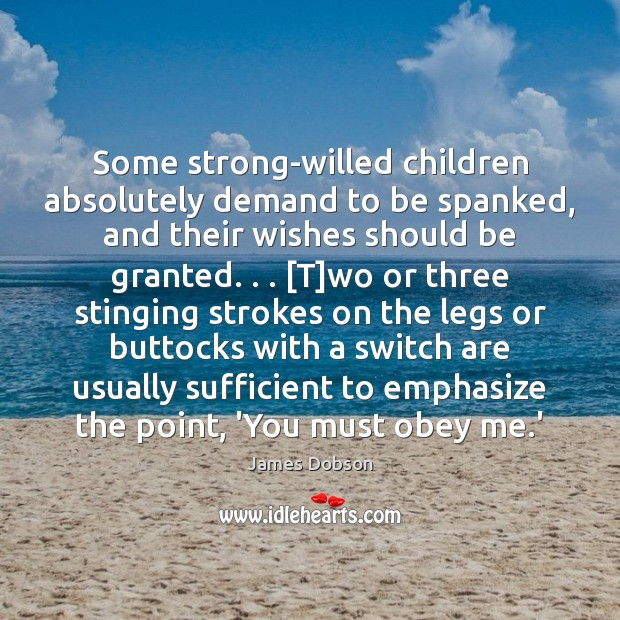 Some strong-willed children absolutely demand to be spanked, and their wishes should Image